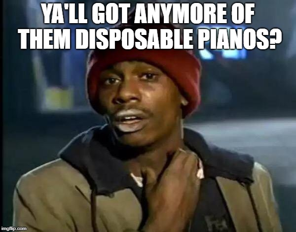 Y'all Got Any More Of That Meme | YA'LL GOT ANYMORE OF THEM DISPOSABLE PIANOS? | image tagged in memes,y'all got any more of that | made w/ Imgflip meme maker