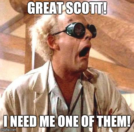 Great Scott!! | GREAT SCOTT! I NEED ME ONE OF THEM! | image tagged in great scott | made w/ Imgflip meme maker