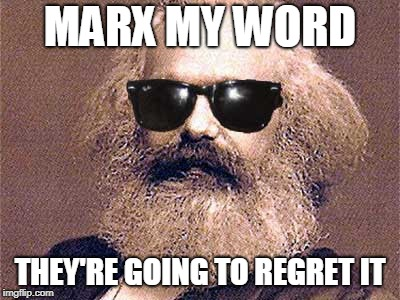 Karl Marx | MARX MY WORD THEY'RE GOING TO REGRET IT | image tagged in karl marx | made w/ Imgflip meme maker
