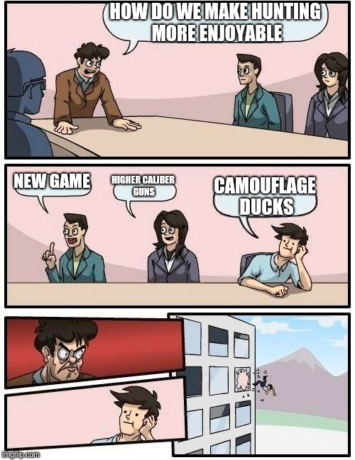 Boardroom Meeting Suggestion Meme | HOW DO WE MAKE HUNTING MORE ENJOYABLE NEW GAME HIGHER CALIBER GUNS CAMOUFLAGE DUCKS | image tagged in memes,boardroom meeting suggestion | made w/ Imgflip meme maker