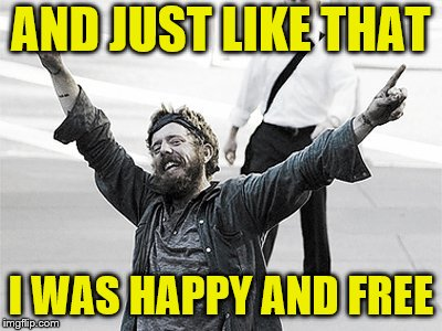 AND JUST LIKE THAT I WAS HAPPY AND FREE | made w/ Imgflip meme maker