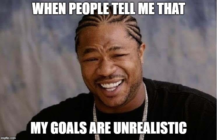 WHEN PEOPLE TELL ME THAT MY GOALS ARE UNREALISTIC | image tagged in yo-dawg | made w/ Imgflip meme maker