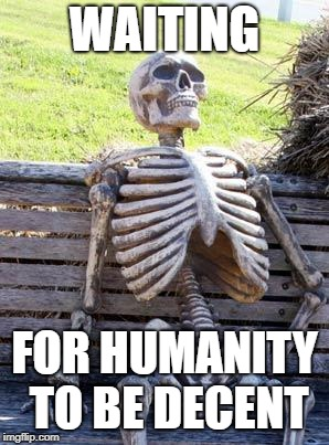 Waiting Skeleton Meme | WAITING FOR HUMANITY TO BE DECENT | image tagged in memes,waiting skeleton | made w/ Imgflip meme maker
