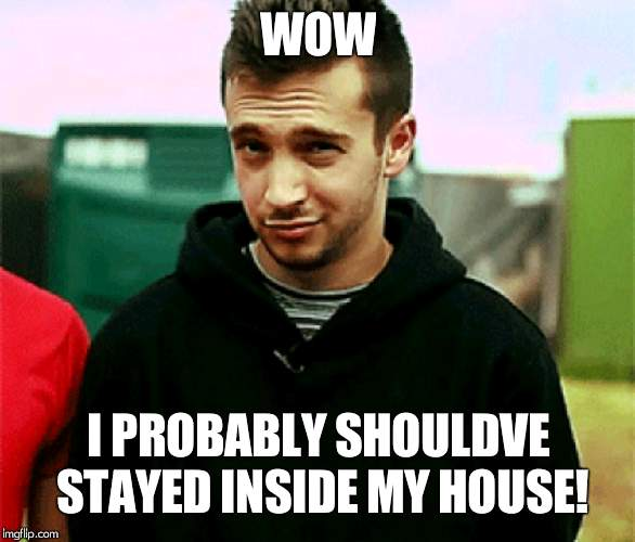 When the struggle is actually real | WOW I PROBABLY SHOULDVE STAYED INSIDE MY HOUSE! | image tagged in tyler joseph,twenty one pilots | made w/ Imgflip meme maker