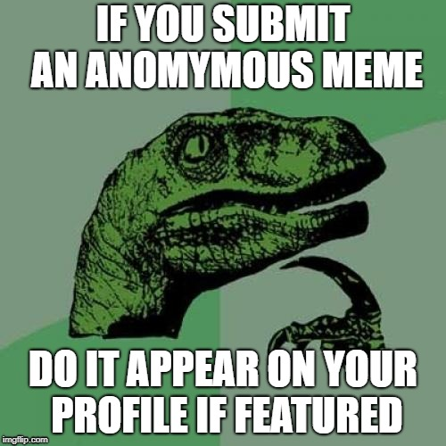 Philosoraptor Meme | IF YOU SUBMIT AN ANOMYMOUS MEME DO IT APPEAR ON YOUR PROFILE IF FEATURED | image tagged in memes,philosoraptor,anonymous | made w/ Imgflip meme maker