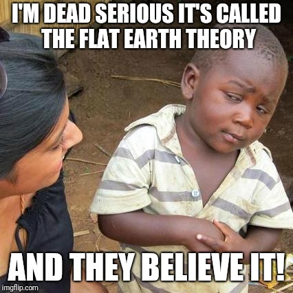 Third World Skeptical Kid Meme | I'M DEAD SERIOUS IT'S CALLED THE FLAT EARTH THEORY AND THEY BELIEVE IT! | image tagged in memes,third world skeptical kid | made w/ Imgflip meme maker