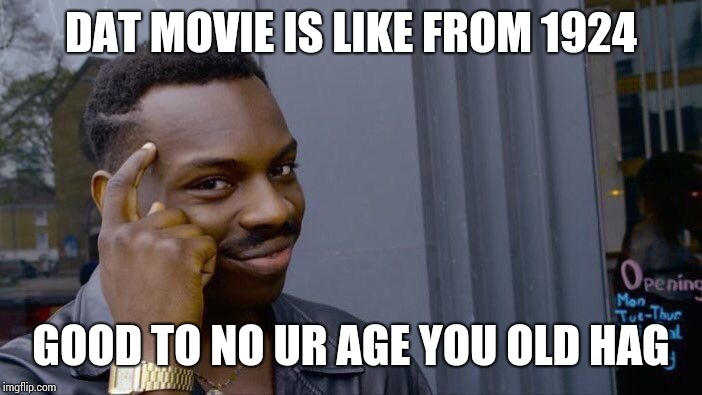 Roll Safe Think About It Meme | DAT MOVIE IS LIKE FROM 1924 GOOD TO NO UR AGE YOU OLD HAG | image tagged in memes,roll safe think about it | made w/ Imgflip meme maker