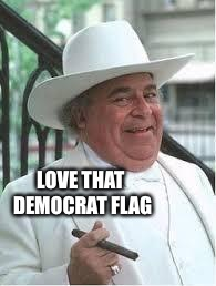 Boss Hogg | LOVE THAT DEMOCRAT FLAG | image tagged in boss hogg | made w/ Imgflip meme maker