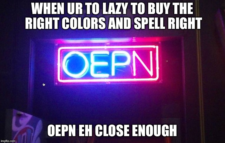You had one job, ONE JOB!!! | WHEN UR TO LAZY TO BUY THE RIGHT COLORS AND SPELL RIGHT OEPN EH CLOSE ENOUGH | image tagged in you had one job,one job | made w/ Imgflip meme maker