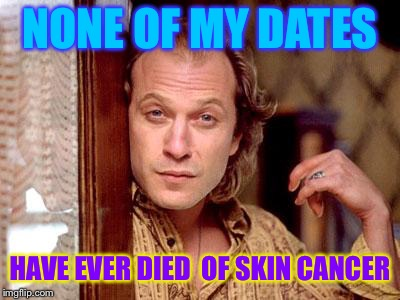 buffalo bill | NONE OF MY DATES HAVE EVER DIED  OF SKIN CANCER | image tagged in buffalo bill | made w/ Imgflip meme maker