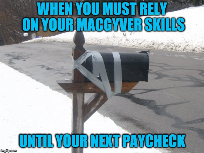 Cuz I be broke |  WHEN YOU MUST RELY ON YOUR MACGYVER SKILLS; UNTIL YOUR NEXT PAYCHECK | image tagged in memes,mailbox,macgyver,poor,duct tape | made w/ Imgflip meme maker