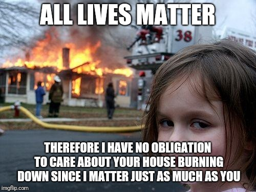 Disaster Girl Meme | ALL LIVES MATTER THEREFORE I HAVE NO OBLIGATION TO CARE ABOUT YOUR HOUSE BURNING DOWN SINCE I MATTER JUST AS MUCH AS YOU | image tagged in memes,disaster girl | made w/ Imgflip meme maker