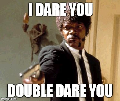 Say That Again I Dare You | I DARE YOU DOUBLE DARE YOU | image tagged in memes,say that again i dare you | made w/ Imgflip meme maker
