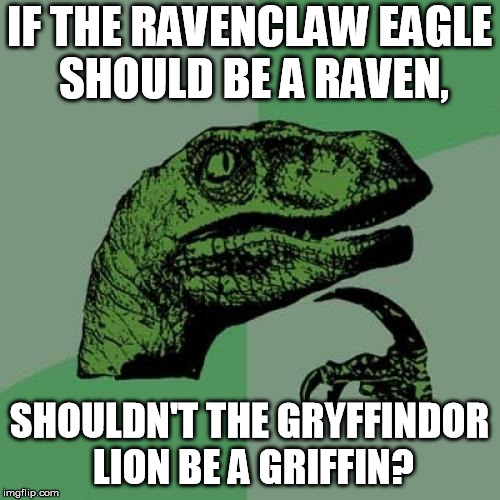 Answer to an apparently common question, with a question | IF THE RAVENCLAW EAGLE SHOULD BE A RAVEN, SHOULDN'T THE GRYFFINDOR LION BE A GRIFFIN? | image tagged in memes,philosoraptor,harry potter | made w/ Imgflip meme maker