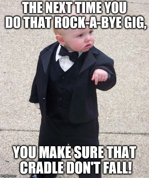 Baby Godfather Meme | THE NEXT TIME YOU DO THAT ROCK-A-BYE GIG, YOU MAKE SURE THAT CRADLE DON'T FALL! | image tagged in memes,baby godfather | made w/ Imgflip meme maker