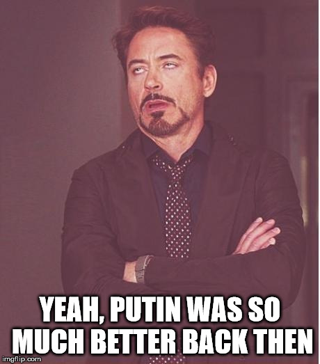 Face You Make Robert Downey Jr Meme | YEAH, PUTIN WAS SO MUCH BETTER BACK THEN | image tagged in memes,face you make robert downey jr | made w/ Imgflip meme maker