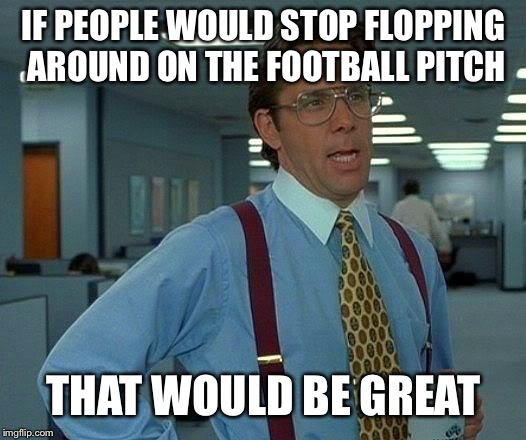 World Cup Floppers Should Stop Flopping- upvote if you agree | IF PEOPLE WOULD STOP FLOPPING AROUND ON THE FOOTBALL PITCH THAT WOULD BE GREAT | image tagged in memes,that would be great,flop,football,neymar,world cup | made w/ Imgflip meme maker