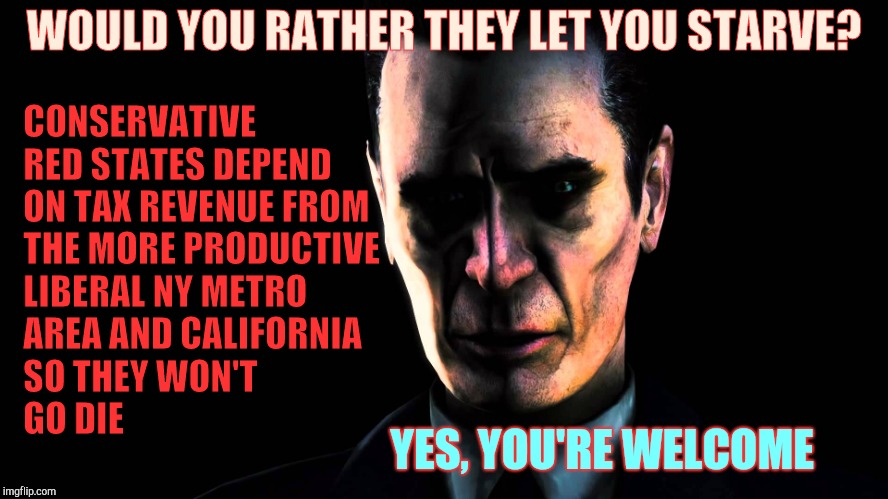 Half-Life's G-Man, from the Creepy Gallery of VagabondSoufflé  | WOULD YOU RATHER THEY LET YOU STARVE? CONSERVATIVE RED STATES DEPEND ON TAX REVENUE FROM THE MORE PRODUCTIVE LIBERAL NY METRO AREA AND CALIF | image tagged in half-life's g-man,from the creepy gallery of vagabondsouffl | made w/ Imgflip meme maker