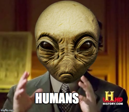 Mondays be like... | HUMANS | image tagged in ancient aliens | made w/ Imgflip meme maker