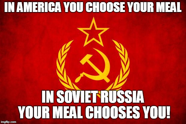 In Soviet Russia | IN AMERICA YOU CHOOSE YOUR MEAL IN SOVIET RUSSIA YOUR MEAL CHOOSES YOU! | image tagged in in soviet russia | made w/ Imgflip meme maker