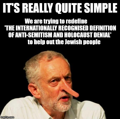 Corbyn - Anti-Semitism and Holocaust denial | IT'S REALLY QUITE SIMPLE We are trying to redefine        'THE INTERNATIONALLY RECOGNISED DEFINITION OF ANTI-SEMITISM AND HOLOCAUST DENIAL'  | image tagged in jeremy corbyn,corbyn eww,party of haters,dame margaret hodge,anti-semite and racist,momentum students | made w/ Imgflip meme maker