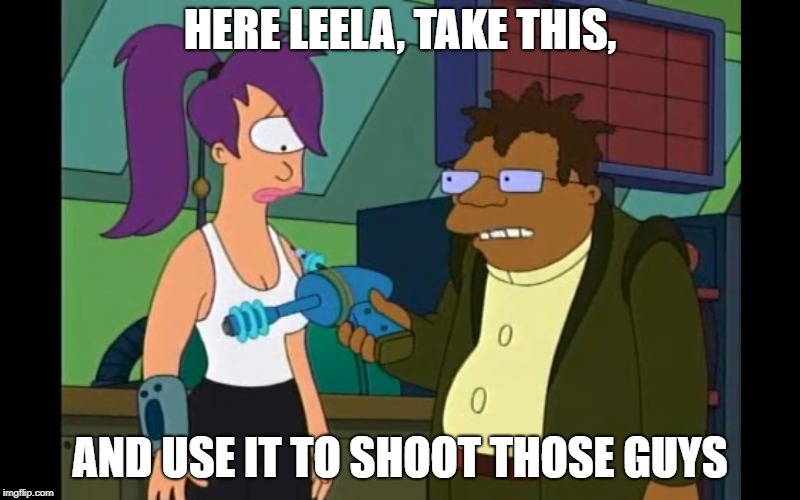 Here Leela | HERE LEELA, TAKE THIS, AND USE IT TO SHOOT THOSE GUYS | image tagged in futurama leela,futurama,futurama hermes | made w/ Imgflip meme maker