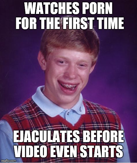 Bad Luck Brian Meme | WATCHES PORN FOR THE FIRST TIME EJACULATES BEFORE VIDEO EVEN STARTS | image tagged in memes,bad luck brian | made w/ Imgflip meme maker