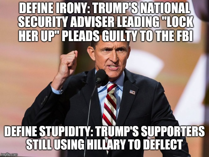 "Hillary  | DEFINE IRONY: TRUMP'S NATIONAL SECURITY ADVISER LEADING ""LOCK HER UP"" PLEADS GUILTY TO THE FBI DEFINE STUPIDITY: TRUMP'S SUPPORTERS STILL US 