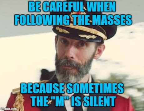 "If there has ever been a time to think for yourself...it's now!!! | BE CAREFUL WHEN FOLLOWING THE MASSES BECAUSE SOMETIMES THE ""M"" IS SILENT 