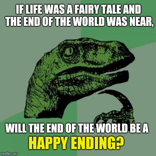 Philosoraptor Meme | IF LIFE WAS A FAIRY TALE AND THE END OF THE WORLD WAS NEAR, WILL THE END OF THE WORLD BE A HAPPY ENDING? | image tagged in memes,philosoraptor | made w/ Imgflip meme maker