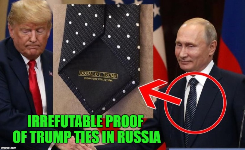 There...now can we let it go? | IRREFUTABLE PROOF OF TRUMP TIES IN RUSSIA | image tagged in trump ties,memes,trump russia collusion,funny,proof,now you know | made w/ Imgflip meme maker