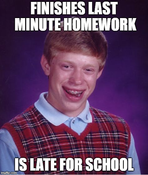 Bad Luck Brian Meme | FINISHES LAST MINUTE HOMEWORK IS LATE FOR SCHOOL | image tagged in memes,bad luck brian | made w/ Imgflip meme maker