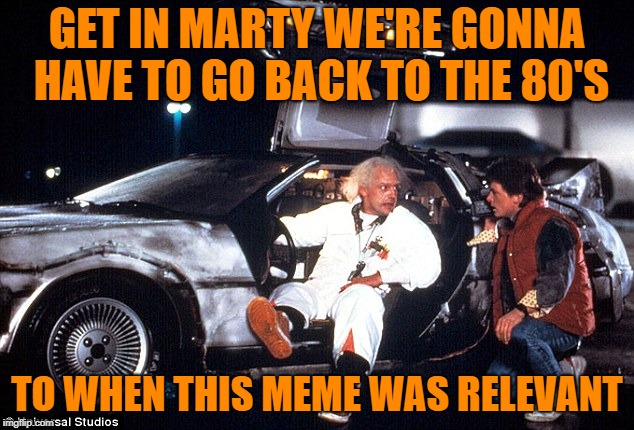 Delorean | GET IN MARTY WE'RE GONNA HAVE TO GO BACK TO THE 80'S TO WHEN THIS MEME WAS RELEVANT | image tagged in delorean | made w/ Imgflip meme maker
