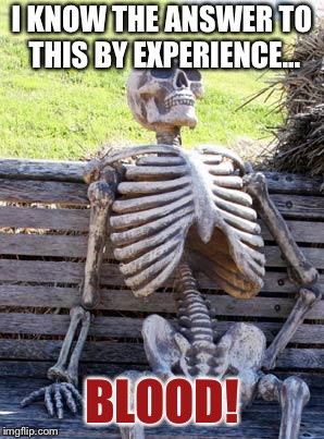 Waiting Skeleton Meme | I KNOW THE ANSWER TO THIS BY EXPERIENCE... BLOOD! | image tagged in memes,waiting skeleton | made w/ Imgflip meme maker
