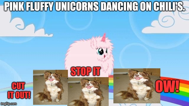PINK FLUFFY UNICORNS DANCING ON CHILI'S. CUT IT OUT! STOP IT OW! | made w/ Imgflip meme maker