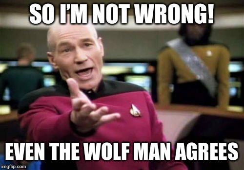 Picard Wtf Meme | SO I'M NOT WRONG! EVEN THE WOLF MAN AGREES | image tagged in memes,picard wtf | made w/ Imgflip meme maker
