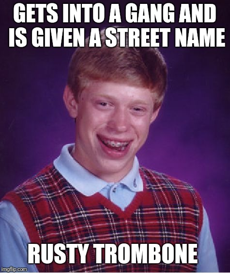 Bad Luck Brian Meme | GETS INTO A GANG AND IS GIVEN A STREET NAME RUSTY TROMBONE | image tagged in memes,bad luck brian | made w/ Imgflip meme maker