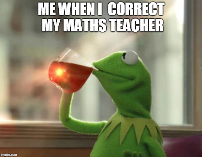 But Thats None Of My Business (Neutral) | ME WHEN I  CORRECT MY MATHS TEACHER | image tagged in memes,but thats none of my business neutral | made w/ Imgflip meme maker