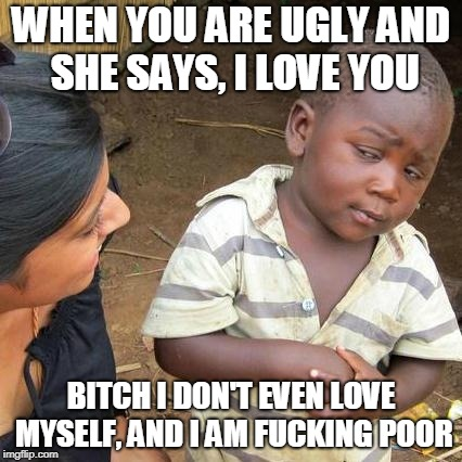 Third World Skeptical Kid Meme | WHEN YOU ARE UGLY AND SHE SAYS, I LOVE YOU B**CH I DON'T EVEN LOVE MYSELF, AND I AM F**KING POOR | image tagged in memes,third world skeptical kid | made w/ Imgflip meme maker