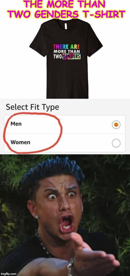 Limited Choices | THE MORE THAN TWO GENDERS T-SHIRT | image tagged in dj pauly d,gender identity,hipocrisy | made w/ Imgflip meme maker