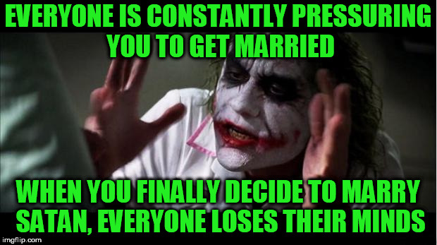 everyone loses their minds | EVERYONE IS CONSTANTLY PRESSURING YOU TO GET MARRIED WHEN YOU FINALLY DECIDE TO MARRY SATAN, EVERYONE LOSES THEIR MINDS | image tagged in everyone loses their minds | made w/ Imgflip meme maker