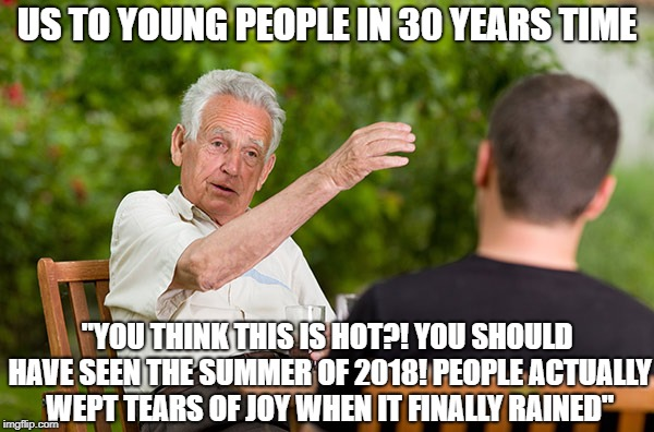 "US TO YOUNG PEOPLE IN 30 YEARS TIME ""YOU THINK THIS IS HOT?! YOU SHOULD HAVE SEEN THE SUMMER OF 2018! PEOPLE ACTUALLY WEPT TEARS OF JOY WHEN 