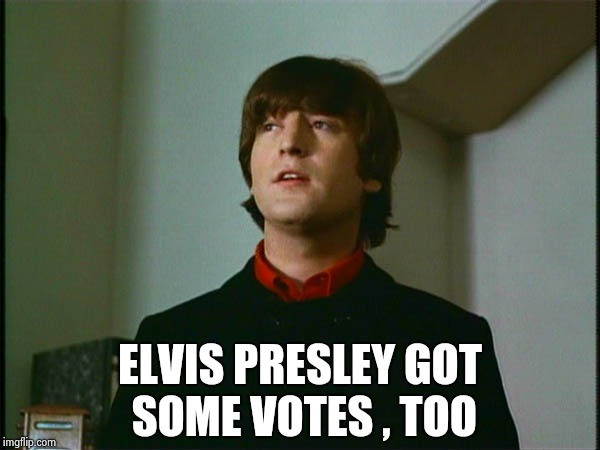John Lennon | ELVIS PRESLEY GOT SOME VOTES , TOO | image tagged in john lennon | made w/ Imgflip meme maker
