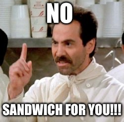 NO SANDWICH FOR YOU!!! | image tagged in soup nazi | made w/ Imgflip meme maker