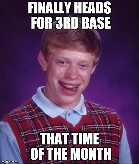 Bad Luck Brian Meme | FINALLY HEADS FOR 3RD BASE THAT TIME OF THE MONTH | image tagged in memes,bad luck brian | made w/ Imgflip meme maker