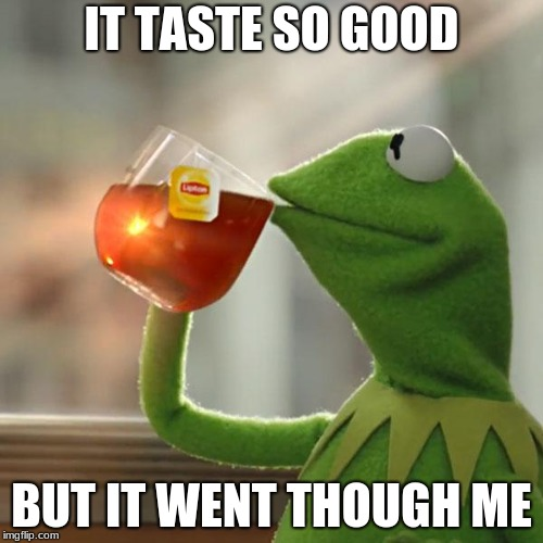 But Thats None Of My Business Meme | IT TASTE SO GOOD BUT IT WENT THOUGH ME | image tagged in memes,but thats none of my business,kermit the frog | made w/ Imgflip meme maker
