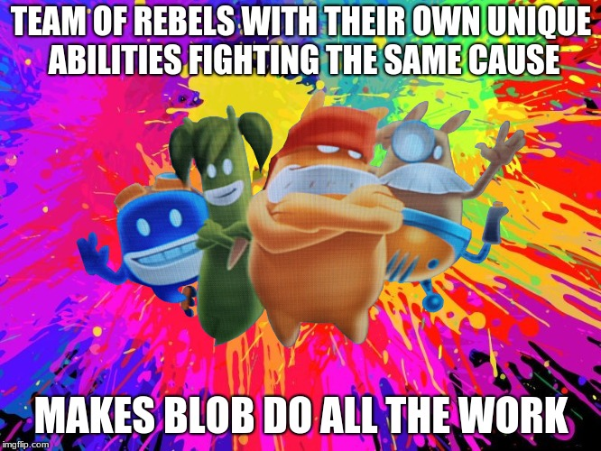 Seems legit (DeBlob Meme) | TEAM OF REBELS WITH THEIR OWN UNIQUE ABILITIES FIGHTING THE SAME CAUSE MAKES BLOB DO ALL THE WORK | image tagged in memes,seems legit,video games | made w/ Imgflip meme maker