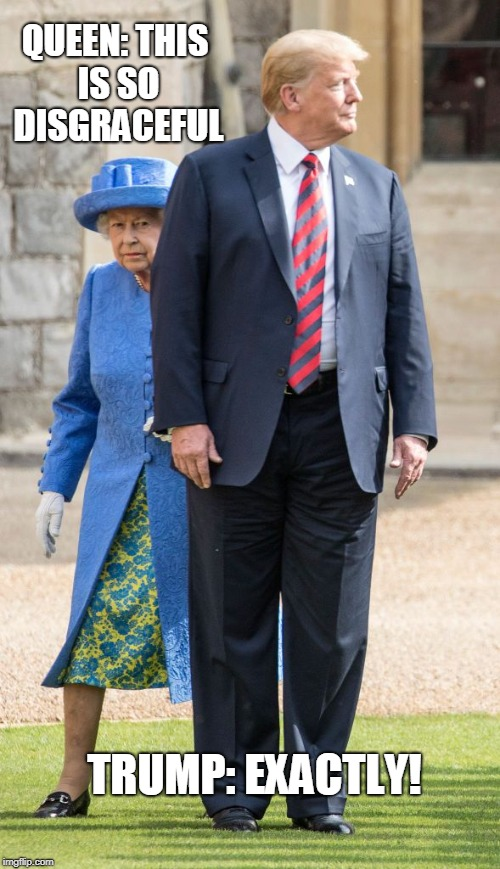 Jockey for position | QUEEN: THIS IS SO DISGRACEFUL TRUMP: EXACTLY! | image tagged in president trump | made w/ Imgflip meme maker