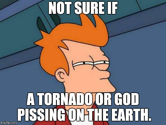 Futurama Fry Meme | NOT SURE IF A TORNADO OR GOD PISSING ON THE EARTH. | image tagged in memes,futurama fry | made w/ Imgflip meme maker