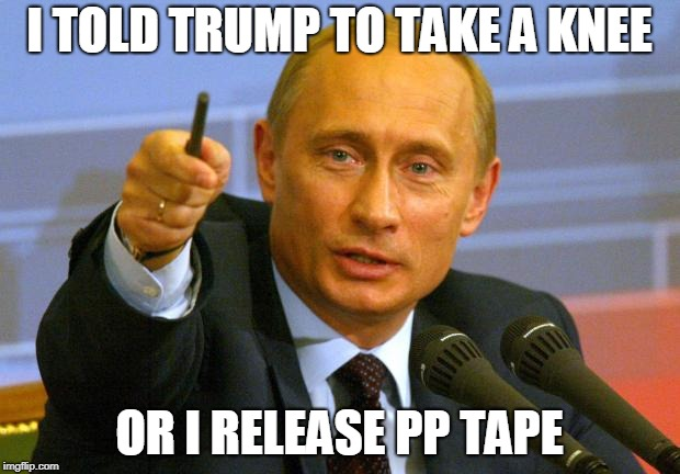 Good Guy Putin | I TOLD TRUMP TO TAKE A KNEE OR I RELEASE PP TAPE | image tagged in memes,good guy putin | made w/ Imgflip meme maker